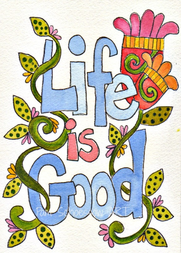 Life is Good by Pam Schoessow  pamelajeannestudio.com